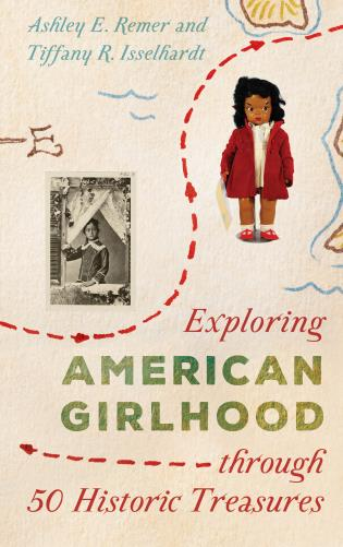 Cover image for the book Exploring American Girlhood through 50 Historic Treasures
