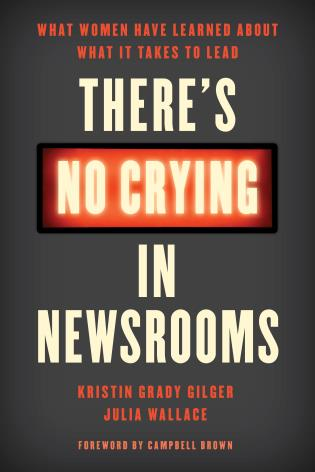 Cover image for the book There's No Crying in Newsrooms: What Women Have Learned about What It Takes to Lead