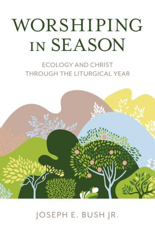 Cover image for the book Worshiping in Season: Ecology and Christ through the Liturgical Year