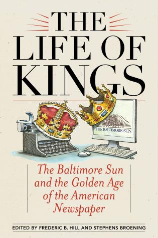 Cover image for the book The Life of Kings: The Baltimore Sun and the Golden Age of the American Newspaper