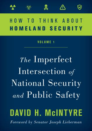 Cover image for the book How to Think about Homeland Security: The Imperfect Intersection of National Security and Public Safety, Volume 1