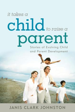 Cover image for the book It Takes a Child to Raise a Parent: Stories of Evolving Child and Parent Development