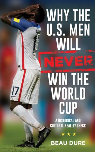 Cover image for the book Why the U.S. Men Will Never Win the World Cup: A Historical and Cultural Reality Check