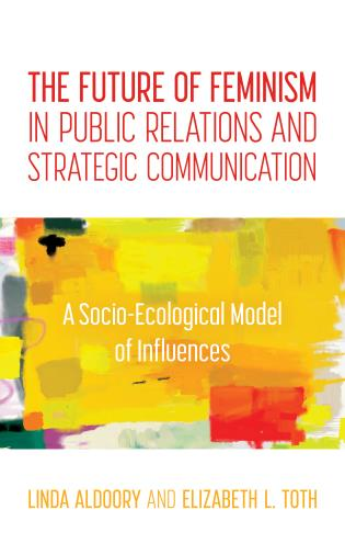 Cover image for the book The Future of Feminism in Public Relations and Strategic Communication: A Socio-Ecological Model of Influences