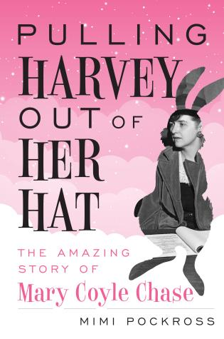 Cover image for the book Pulling Harvey Out of Her Hat: The Amazing Story of Mary Coyle Chase