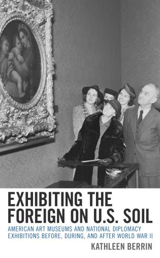 Cover image for the book Exhibiting the Foreign on U.S. Soil: American Art Museums and National Diplomacy Exhibitions before, during, and after World War II