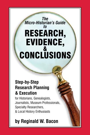 Cover image for the book The Micro-historian's Guide to Research, Evidence, & Conclusions: Step-by-Step Research Planning and Execution for Historians, Genealogists, Journalists, Museum Professionals, Specialty Researchers, & Local History Enthusiasts