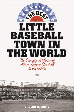 Cover image for the book The Best Little Baseball Town in the World: The Crowley Millers and Minor League Baseball in the 1950s