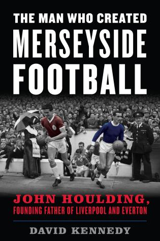 Cover image for the book The Man Who Created Merseyside Football: John Houlding, Founding Father of Liverpool and Everton