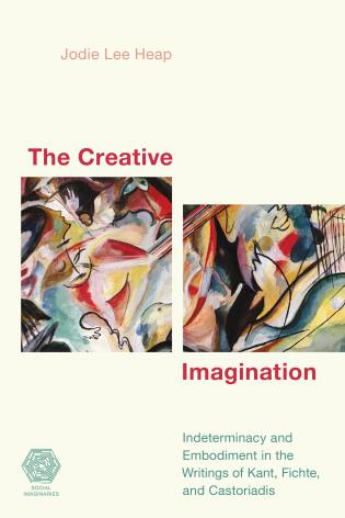 Cover image for the book The Creative Imagination: Indeterminacy and Embodiment in the Writings of Kant, Fichte, and Castoriadis