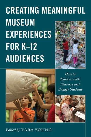 Cover image for the book Creating Meaningful Museum Experiences for K–12 Audiences: How to Connect with Teachers and Engage Students