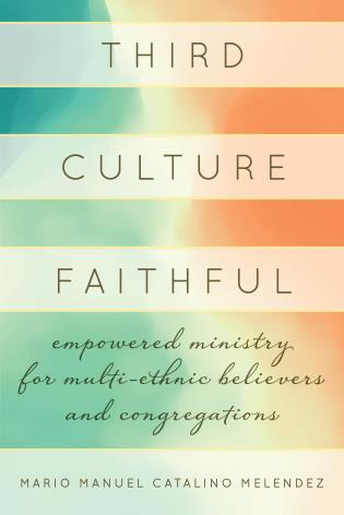 Cover image for the book Third Culture Faithful: Empowered Ministry for Multi-Ethnic Believers and Congregations