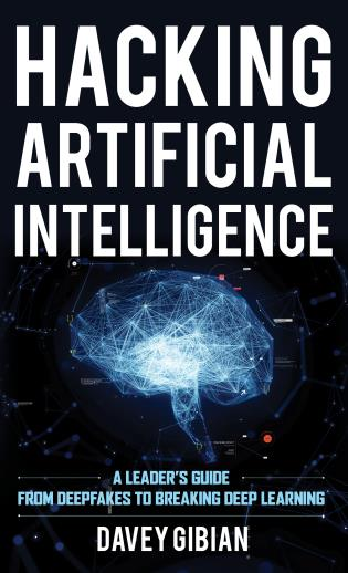 Cover image for the book Hacking Artificial Intelligence: A Leader's Guide from Deepfakes to Breaking Deep Learning