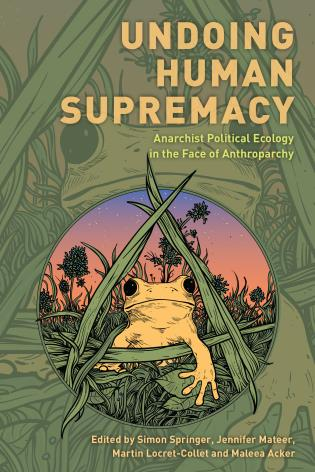 Cover image for the book Undoing Human Supremacy: Anarchist Political Ecology in the Face of Anthroparchy