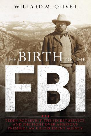 Cover image for the book The Birth of the FBI: Teddy Roosevelt, the Secret Service, and the Fight Over America's Premier Law Enforcement Agency