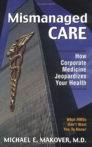 Cover image for the book Mismanaged Care: How Corporate Medicine Jeopardizes Your Health