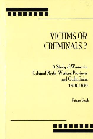 Cover image for the book Victims or Criminals?: A Study of Women in Colonial North-Western Provinces and Oudh, India, 1870-1910