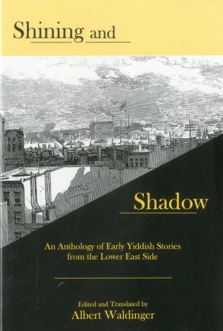 Cover image for the book Shining And Shadow: An Anthology of Early Yiddish Stories from the Lower East Side