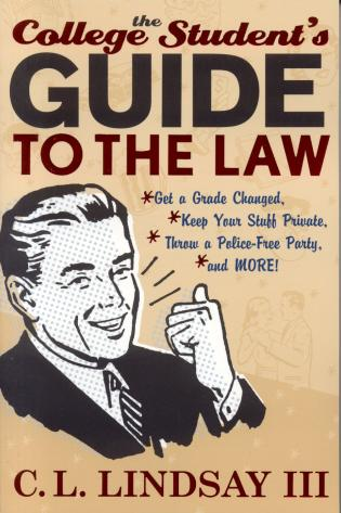 Cover image for the book The College Student's Guide to the Law: Get a Grade Changed, Keep Your Stuff Private, Throw a Police-Free Party, and More!