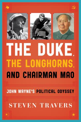 Cover image for the book The Duke, the Longhorns, and Chairman Mao: John Wayne's Political Odyssey