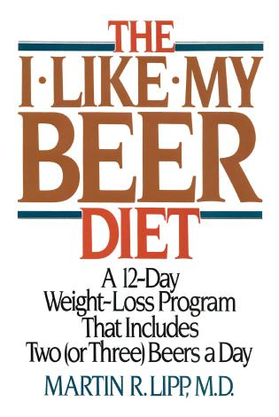 Cover image for the book The I-Like-My-Beer Diet: A 12-Day Weight-Loss Program That Includes Two (or Three) Beers a Day