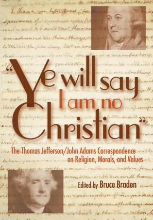 Cover image for the book Ye Will Say I Am No Christian: The Thomas Jefferson/John Adams Correspondence on Religion, Morals, And Values