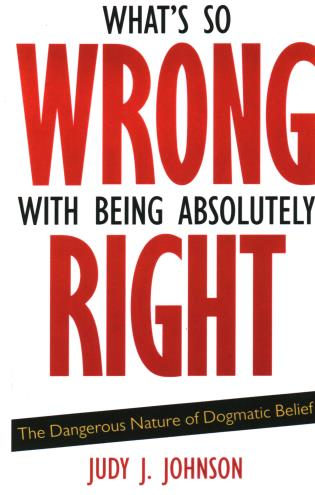 Cover image for the book What's So Wrong with Being Absolutely Right: The Dangerous Nature of Dogmatic Belief
