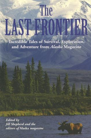 Cover image for the book Last Frontier: Incredible Tales Of Survival, Exploration, And Adventure From Alaska Magazine, First Edition
