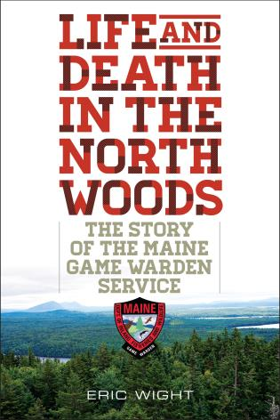 Cover image for the book Life and Death in the North Woods: The Story of the Maine Game Warden Service