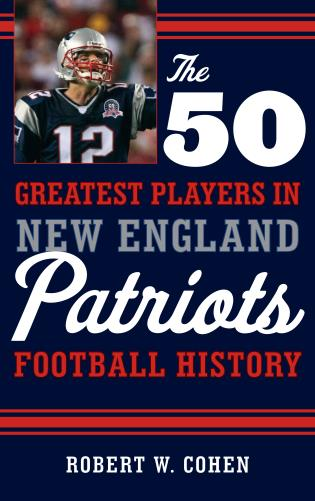 Cover image for the book The 50 Greatest Players in New England Patriots Football History