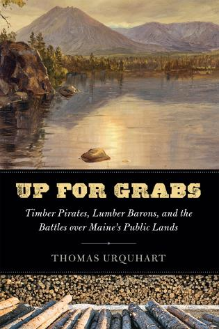 Cover image for the book Up for Grabs: Timber Pirates, Lumber Barons, and the Battles Over Maine's Public Lands