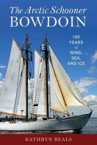 Cover image for the book The Arctic Schooner Bowdoin: One Hundred Years of Wind, Sea, and Ice