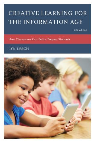 Cover image for the book Creative Learning for the Information Age: How Classrooms Can Better Prepare Students, Second Edition