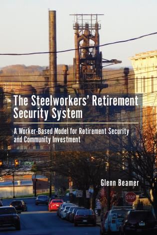 Cover image for the book The Steelworkers' Retirement Security System: A Worker-based Model for Community Investment