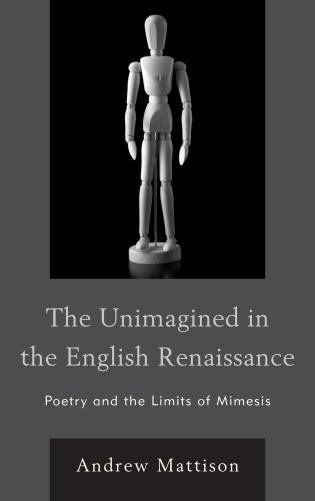 Cover image for the book The Unimagined in the English Renaissance: Poetry and the Limits of Mimesis