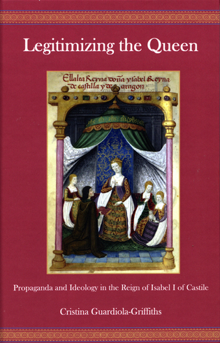 Cover image for the book Legitimizing the Queen: Propaganda and Ideology in the Reign of Isabel I of Castile