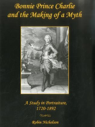 Cover image for the book Bonnie Prince Charlie and the Making of a Myth: A Study in Portraiture, 1720-1892
