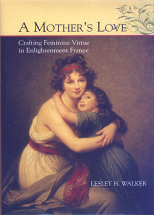 Cover image for the book A Mother's Love: Crafting Feminine Virtue in Enlightenment France