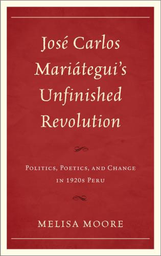 Cover image for the book José Carlos Mariátegui's Unfinished Revolution: Politics, Poetics, and Change in 1920s Peru