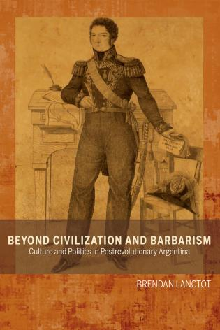 Cover image for the book Beyond Civilization and Barbarism: Culture and Politics in Postrevolutionary Argentina