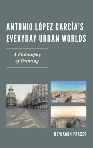 Cover image for the book Antonio López García's Everyday Urban Worlds: A Philosophy of Painting