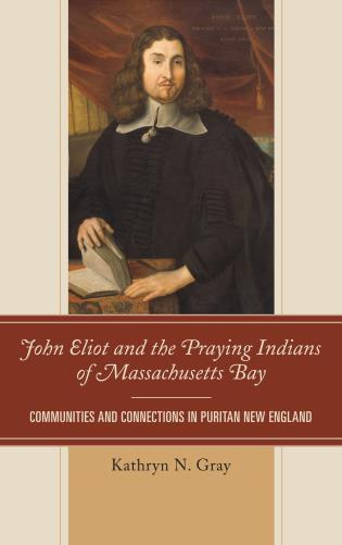 Cover image for the book John Eliot and the Praying Indians of Massachusetts Bay: Communities and Connections in Puritan New England