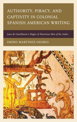 Cover image for the book Authority, Piracy, and Captivity in Colonial Spanish American Writing: Juan de Castellanos's Elegies of Illustrious Men of the Indies