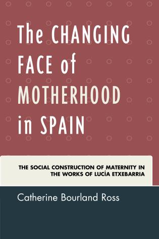 Cover image for the book The Changing Face of Motherhood in Spain: The Social Construction of Maternity in the Works of Lucía Etxebarria