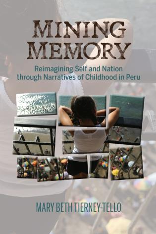 Cover image for the book Mining Memory: Reimagining Self and Nation through Narratives of Childhood in Peru