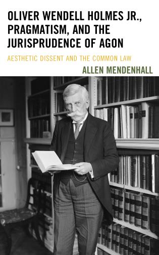 Cover image for the book Oliver Wendell Holmes Jr., Pragmatism, and the Jurisprudence of Agon: Aesthetic Dissent and the Common Law