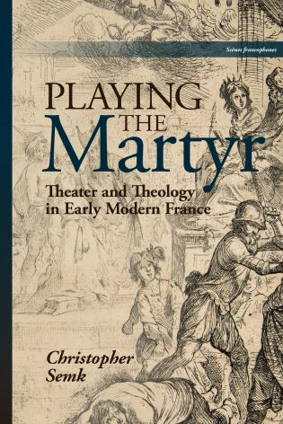 Cover image for the book Playing the Martyr: Theater and Theology in Early Modern France