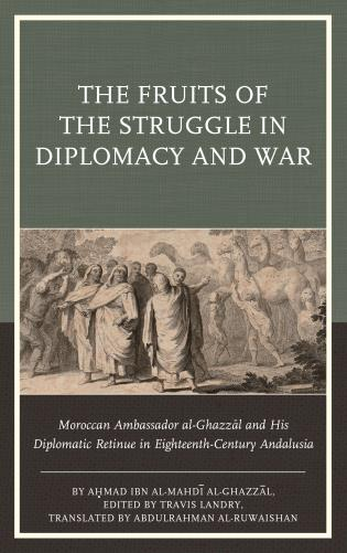 Cover image for the book The Fruits of the Struggle in Diplomacy and War: Moroccan Ambassador al-Ghazzal and His Diplomatic Retinue in Eighteenth-Century Andalusia