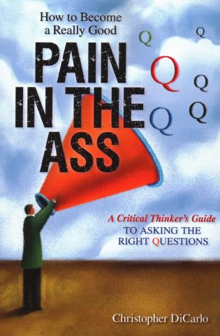 Cover image for the book How to Become a Really Good Pain in the Ass: A Critical Thinker's Guide to Asking the Right Questions