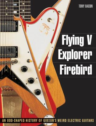 Cover image for the book Flying V, Explorer, Firebird: An Odd-Shaped History of Gibson's Weird Electric Guitars